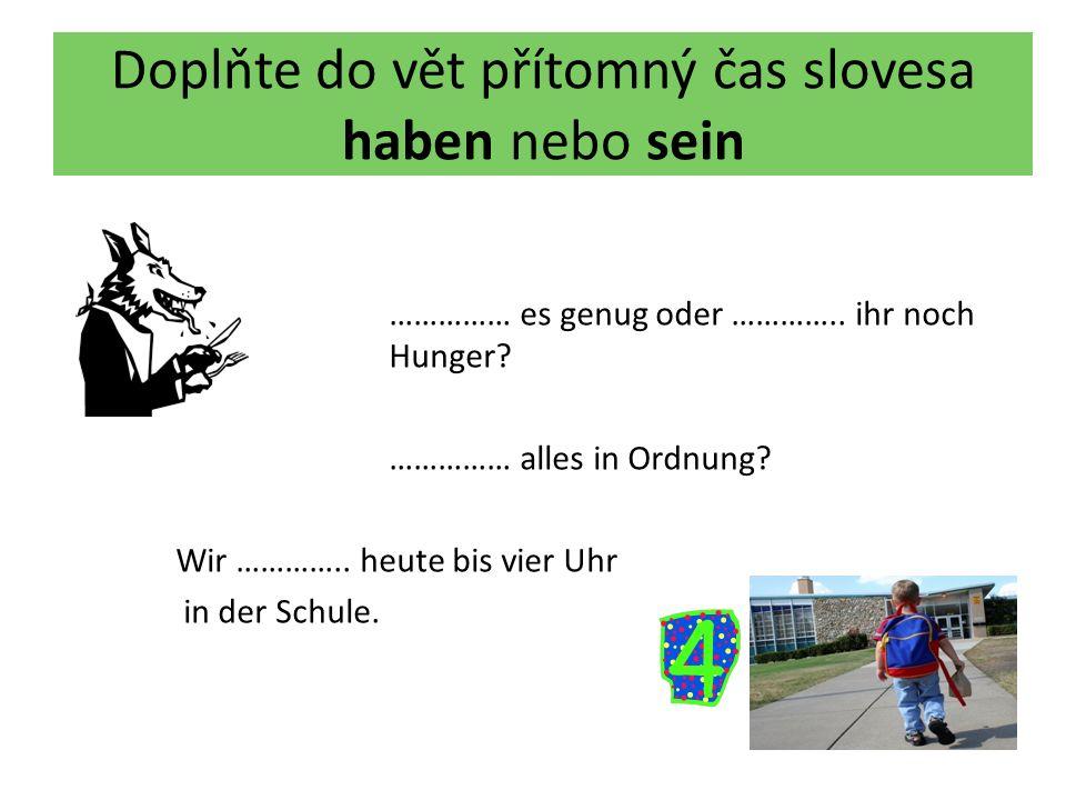 Doplňte do vět přítomný čas slovesa haben nebo sein …………… es genug oder ………….. ihr noch Hunger? …………… alles in Ordnung? Wir ………….. heute bis vier Uhr