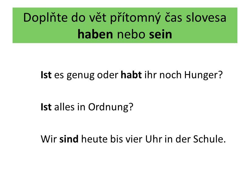 Doplňte do vět přítomný čas slovesa haben nebo sein Ist es genug oder habt ihr noch Hunger? Ist alles in Ordnung? Wir sind heute bis vier Uhr in der S