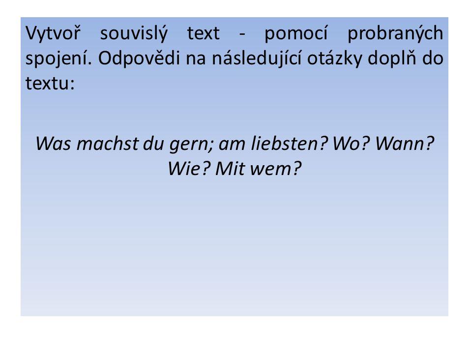 Vytvoř souvislý text - pomocí probraných spojení. Odpovědi na následující otázky doplň do textu: Was machst du gern; am liebsten? Wo? Wann? Wie? Mit w