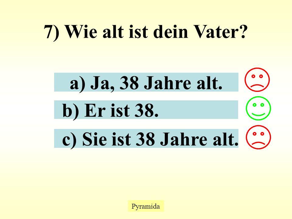 Pyramida 7) Wie alt ist dein Vater a) Ja, 38 Jahre alt. b) Er ist 38. c) Sie ist 38 Jahre alt.