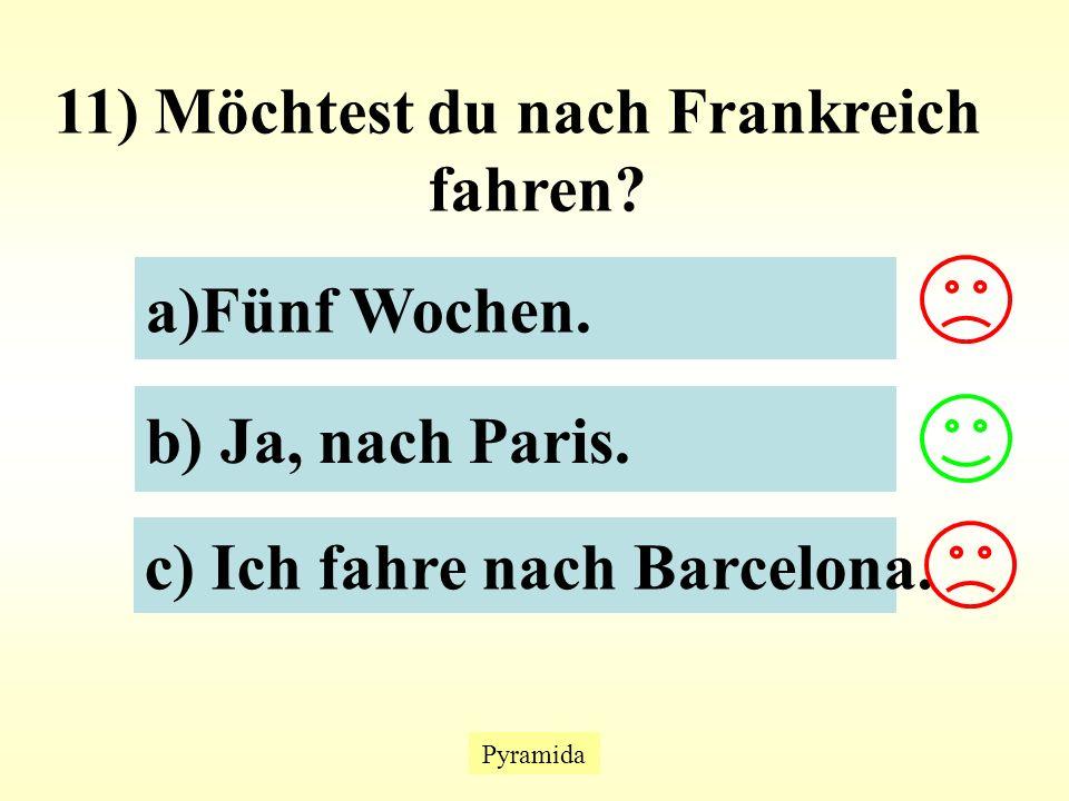 Pyramida 11) Möchtest du nach Frankreich fahren. a)Fünf Wochen.Fünf Wochen.