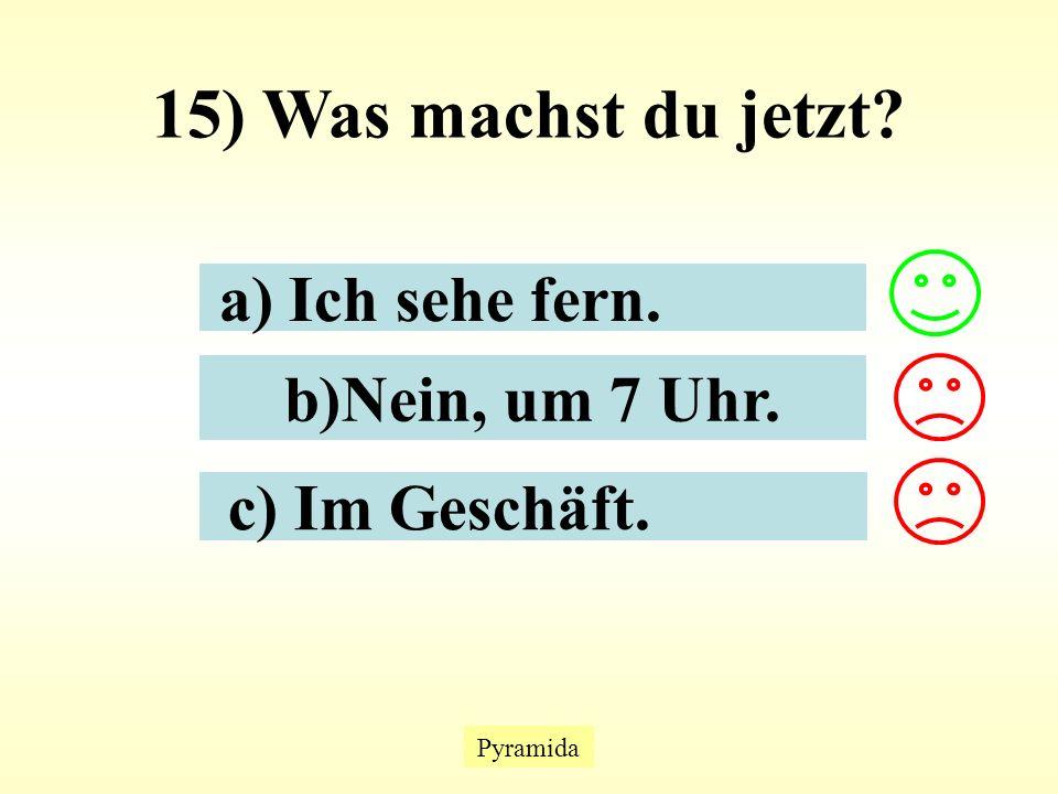 Pyramida 15) Was machst du jetzt? a) Ich sehe fern. b)Nein, um 7 Uhr. c) Im Geschäft.