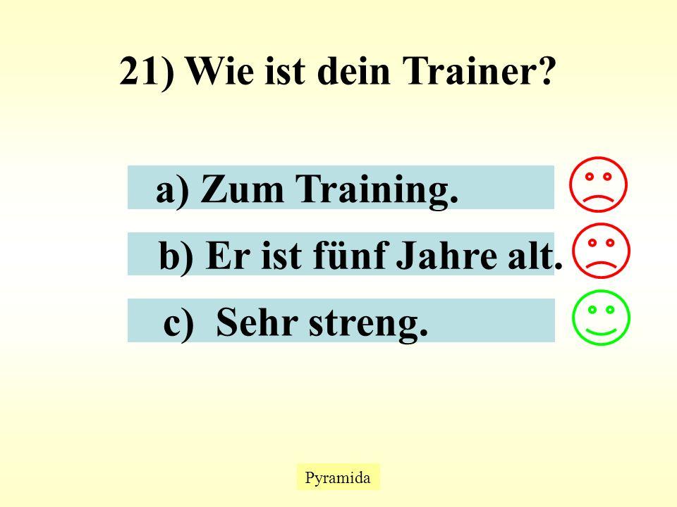 Pyramida 21) Wie ist dein Trainer a) Zum Training. b) Er ist fünf Jahre alt. c) Sehr streng.
