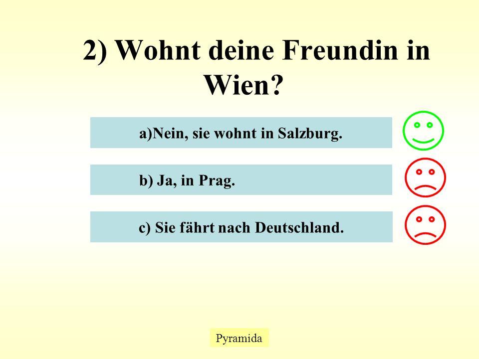 2) Wohnt deine Freundin in Wien. Pyramida a)Nein, sie wohnt in Salzburg.