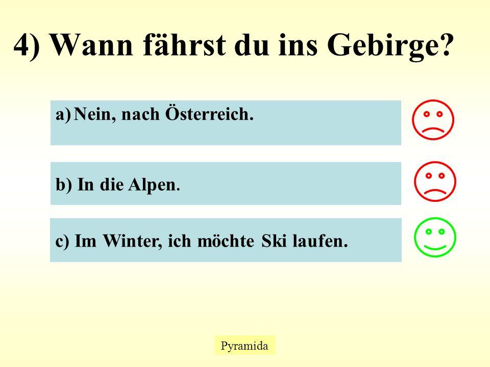 4) Wann fährst du ins Gebirge. Pyramida a)Nein, nach Österreich.Nein, nach Österreich.