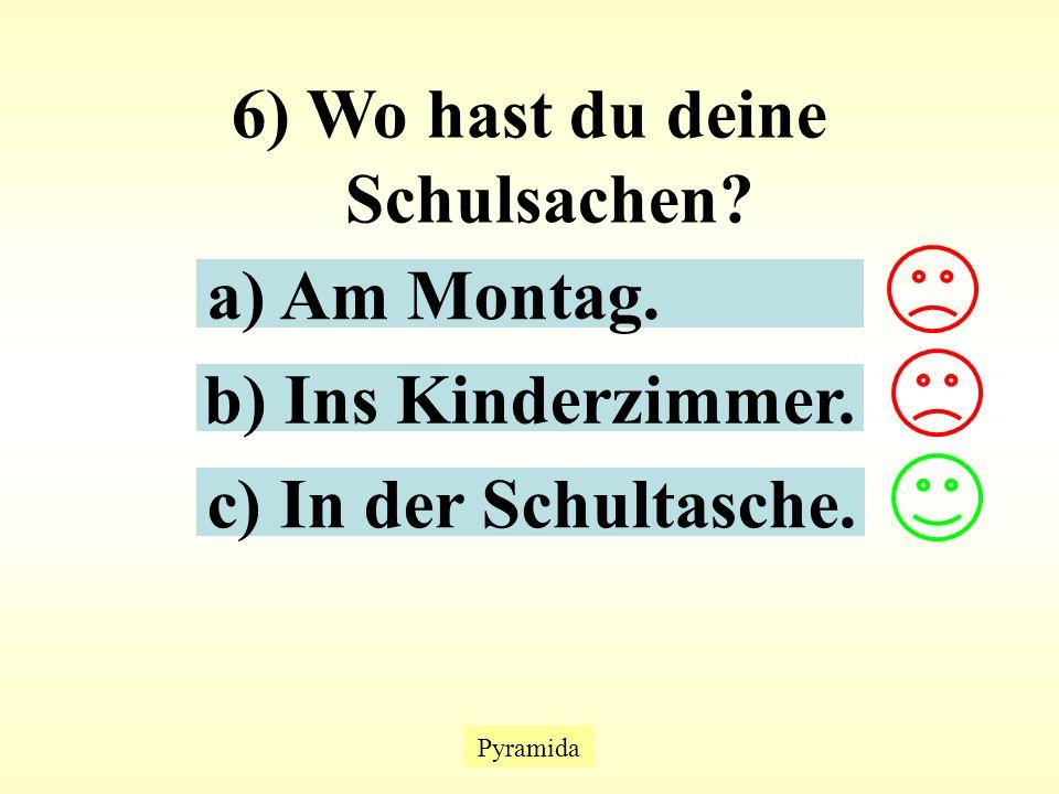 Pyramida 6) Wo hast du deine Schulsachen? a) Am Montag. b) Ins Kinderzimmer. c) In der Schultasche.