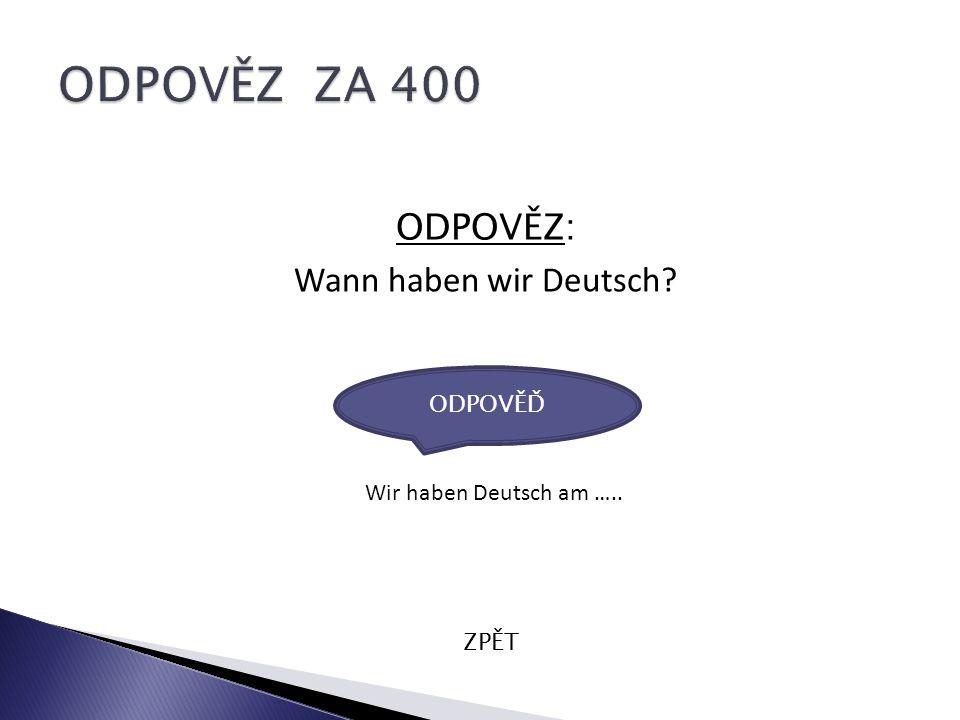 ODPOVĚZ: Wann haben wir Deutsch ZPĚT Wir haben Deutsch am ….. ODPOVĚĎ