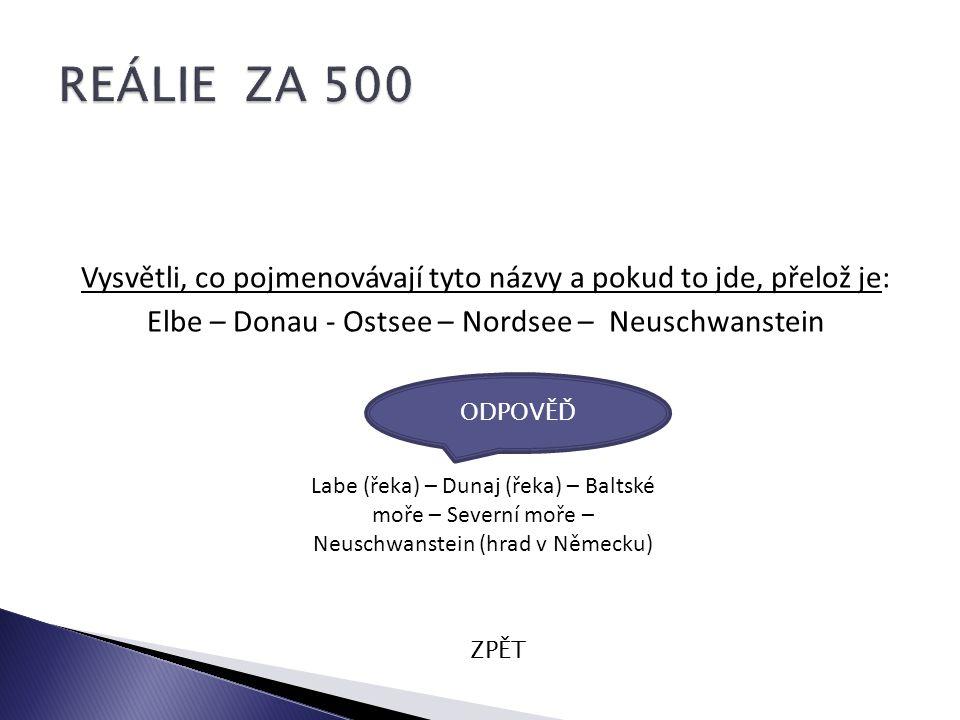 Vysvětli, co pojmenovávají tyto názvy a pokud to jde, přelož je: Elbe – Donau - Ostsee – Nordsee – Neuschwanstein ZPĚT Labe (řeka) – Dunaj (řeka) – Baltské moře – Severní moře – Neuschwanstein (hrad v Německu) ODPOVĚĎ