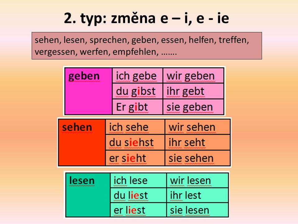 2. typ: změna e – i, e - ie sehen, lesen, sprechen, geben, essen, helfen, treffen, vergessen, werfen, empfehlen, …….