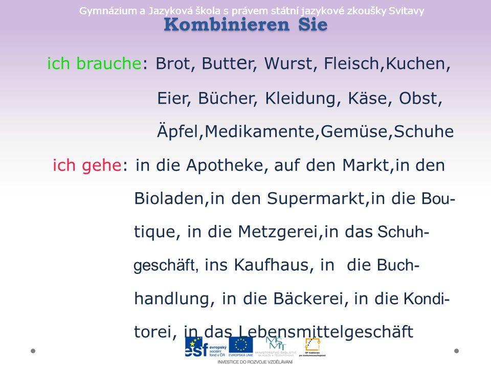 Gymnázium a Jazyková škola s právem státní jazykové zkoušky Svitavy Kombinieren Sie ich brauche: Brot, Butt e r, Wurst, Fleisch,Kuchen, Eier, Bücher,