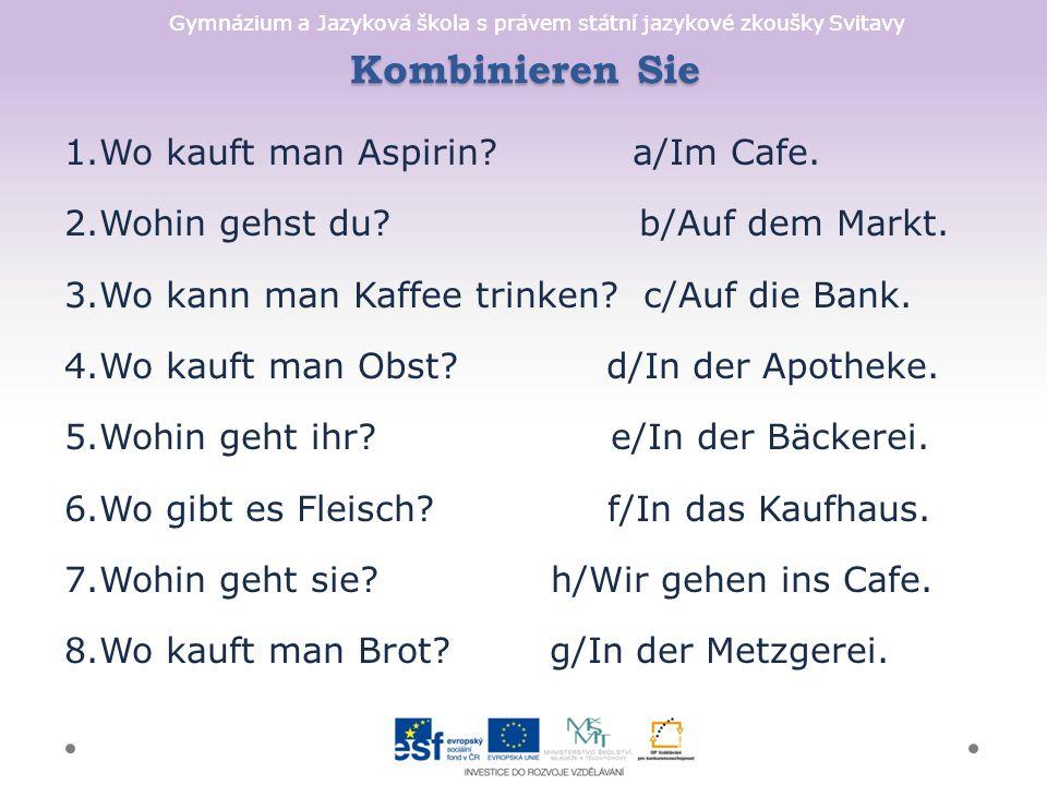 Gymnázium a Jazyková škola s právem státní jazykové zkoušky Svitavy Kombinieren Sie 1.Wo kauft man Aspirin? a/Im Cafe. 2.Wohin gehst du? b/Auf dem Mar