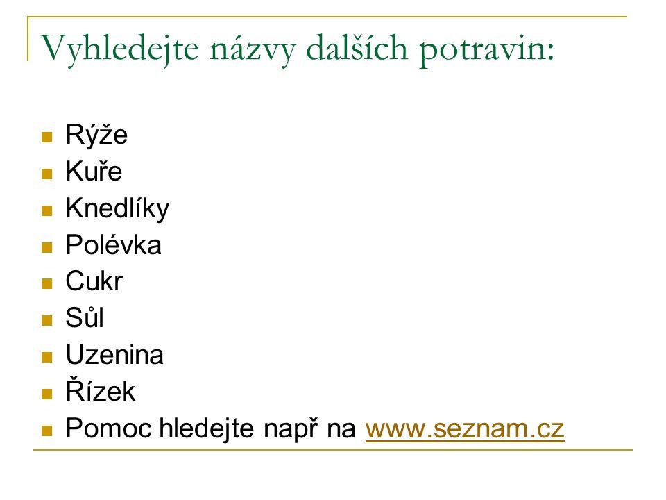 Vyhledejte názvy dalších potravin: Rýže Kuře Knedlíky Polévka Cukr Sůl Uzenina Řízek Pomoc hledejte např na www.seznam.czwww.seznam.cz