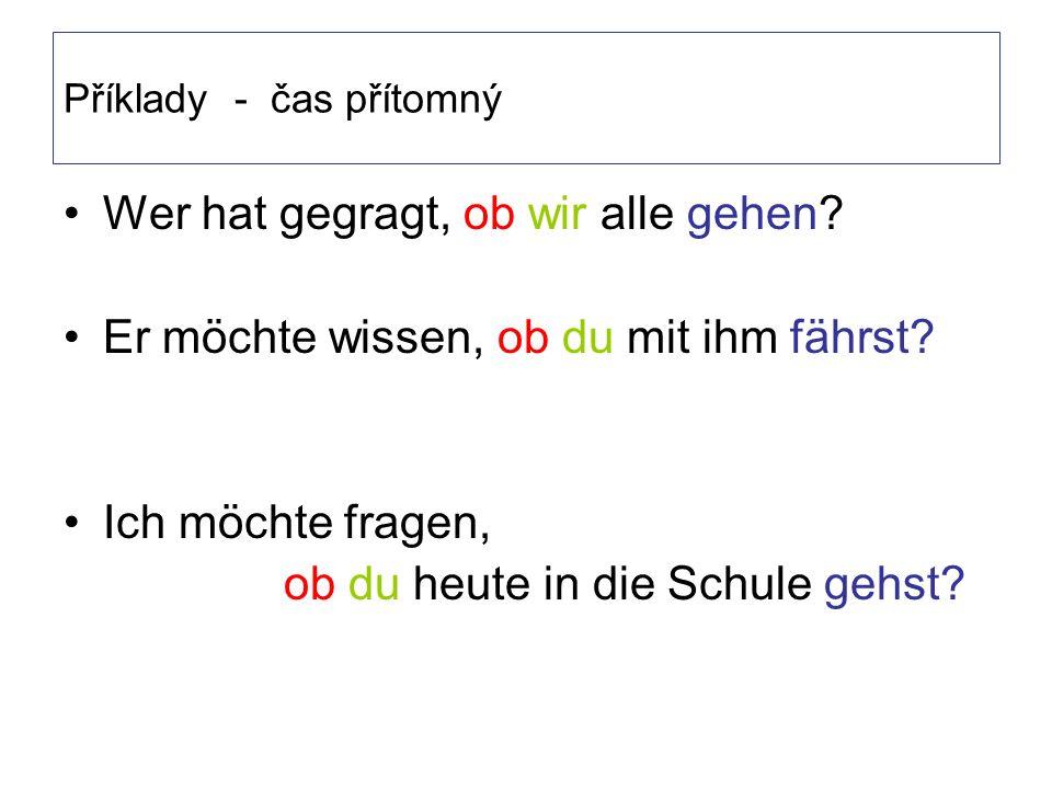 Příklady - čas přítomný Wer hat gegragt, ob wir alle gehen.