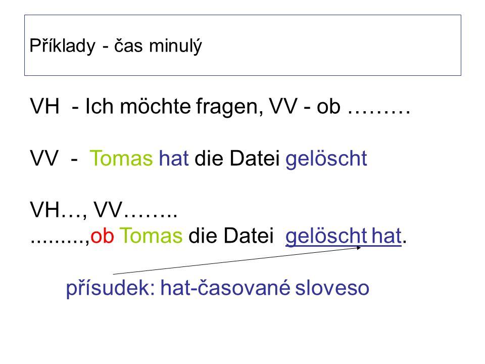 Příklady - čas minulý VH - Ich möchte fragen, VV - ob ……… VV - Tomas hat die Datei gelöscht VH…, VV……...........,ob Tomas die Datei gelöscht hat.