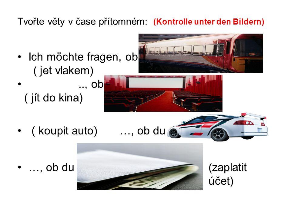 Tvořte věty v čase minulém (Kontrolle unter den Bildern) Ich möchte fragen, ob du mit dem Zug gefahren bist ?.., ob du ins Kino gegangen bist .