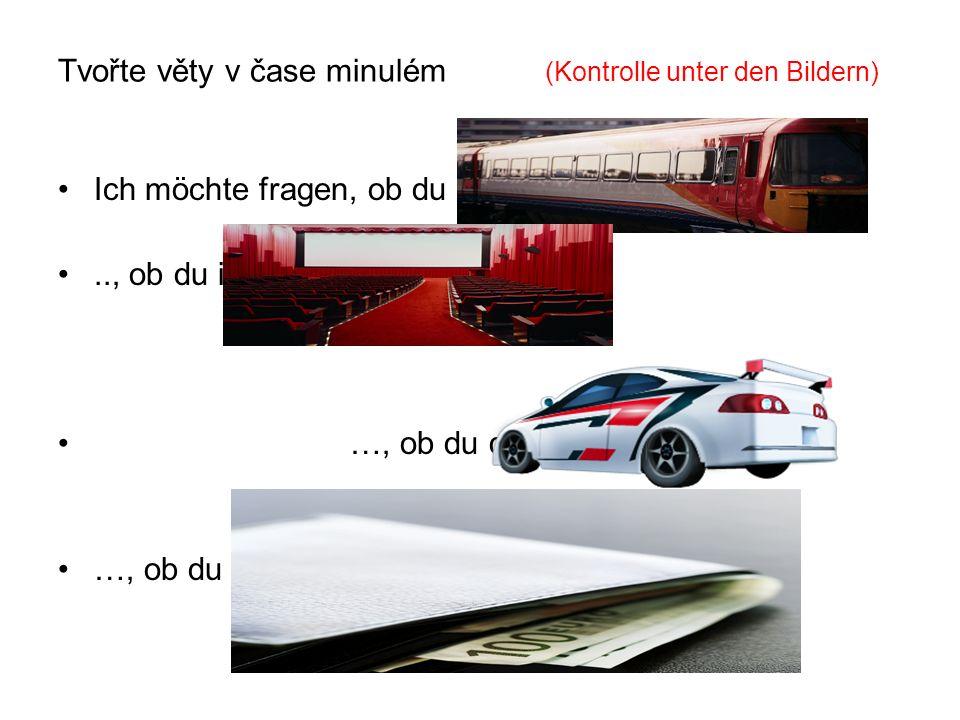 Tvořte věty v čase minulém (Kontrolle unter den Bildern) Ich möchte fragen, ob du mit dem Zug gefahren bist .., ob du ins Kino gegangen bist .