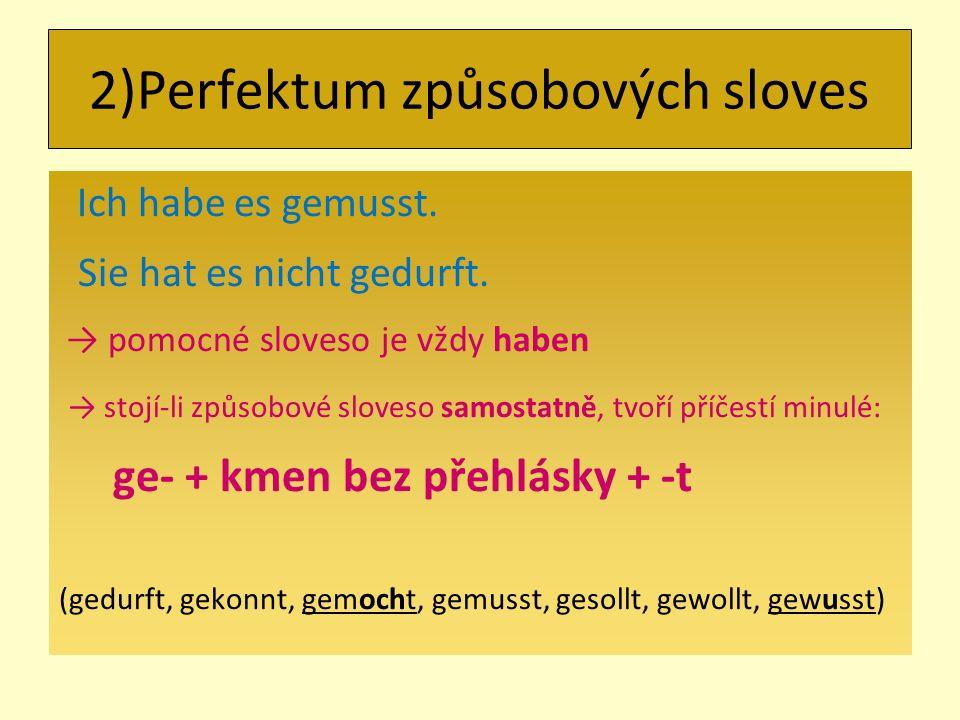 Ich habe es gemusst. Sie hat es nicht gedurft. → pomocné sloveso je vždy haben → stojí-li způsobové sloveso samostatně, tvoří příčestí minulé: ge- + k