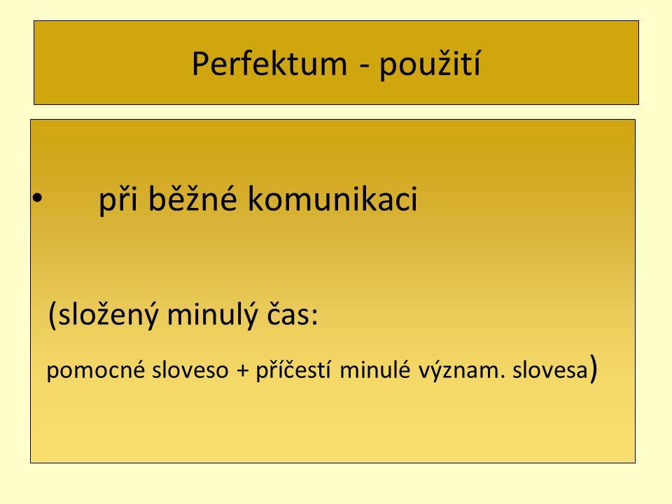 Perfektum - použití při běžné komunikaci (složený minulý čas: pomocné sloveso + příčestí minulé význam. slovesa )
