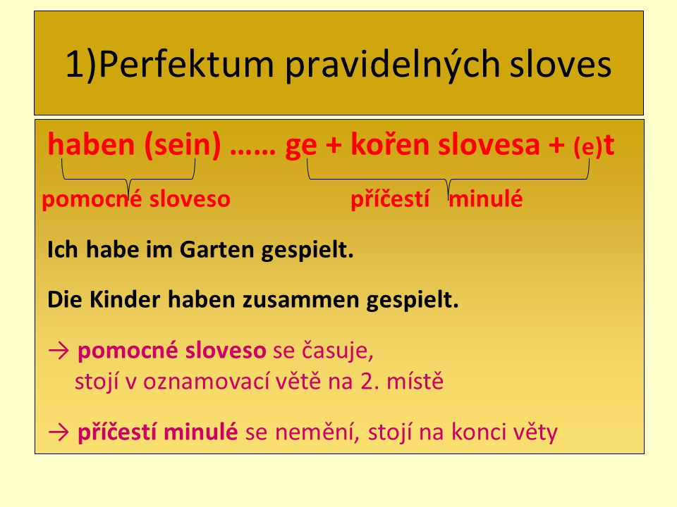 1)Perfektum pravidelných sloves haben (sein) …… ge + kořen slovesa + (e) t pomocné sloveso příčestí minulé Ich habe im Garten gespielt. Die Kinder hab