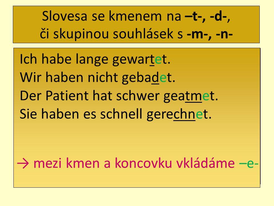 Slovesa se kmenem na –t-, -d-, či skupinou souhlásek s -m-, -n- Ich habe lange gewartet. Wir haben nicht gebadet. Der Patient hat schwer geatmet. Sie