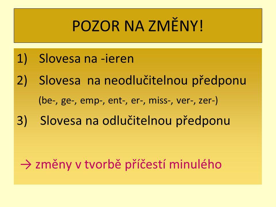 POZOR NA ZMĚNY! 1)Slovesa na -ieren 2)Slovesa na neodlučitelnou předponu (be-, ge-, emp-, ent-, er-, miss-, ver-, zer-) 3) Slovesa na odlučitelnou pře
