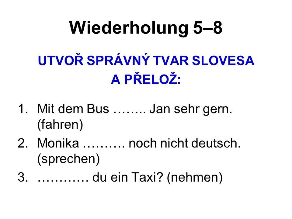 Wiederholung 5–8 UTVOŘ SPRÁVNÝ TVAR SLOVESA A PŘELOŽ: 1.Mit dem Bus ……..