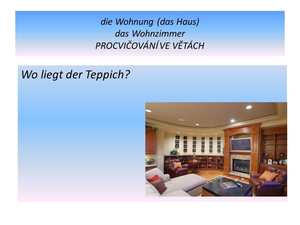die Wohnung (das Haus) das Wohnzimmer PROCVIČOVÁNÍ VE VĚTÁCH Wo liegt der Teppich?