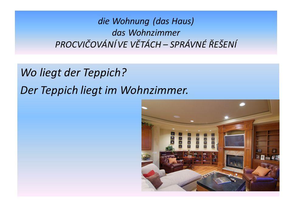 die Wohnung (das Haus) das Wohnzimmer PROCVIČOVÁNÍ VE VĚTÁCH – SPRÁVNÉ ŘEŠENÍ Wo liegt der Teppich.