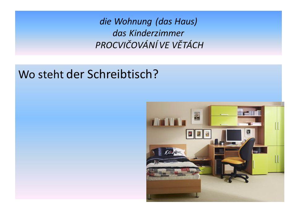 die Wohnung (das Haus) das Kinderzimmer PROCVIČOVÁNÍ VE VĚTÁCH Wo steht der Schreibtisch?