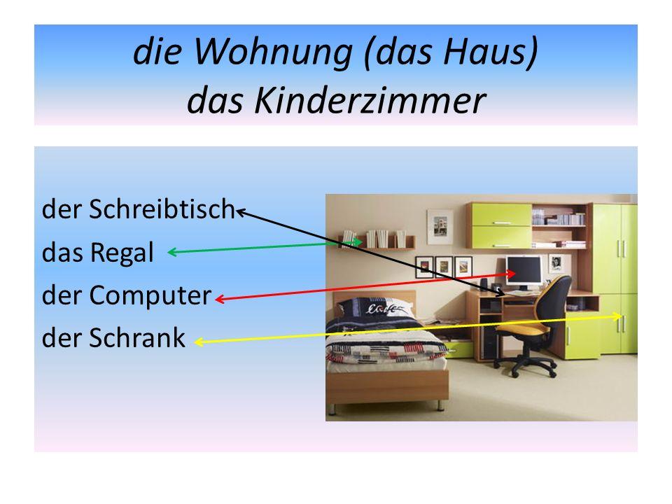die Wohnung (das Haus) das Kinderzimmer der Schreibtisch das Regal der Computer der Schrank