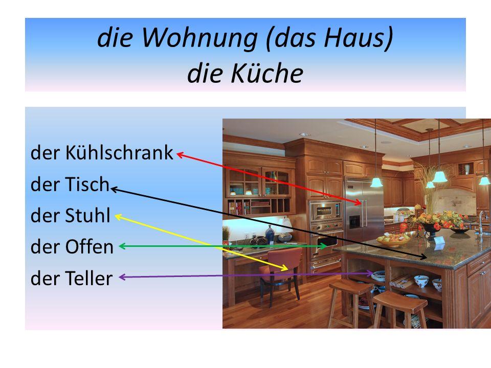 die Wohnung (das Haus) die Küche der Kühlschrank der Tisch der Stuhl der Offen der Teller