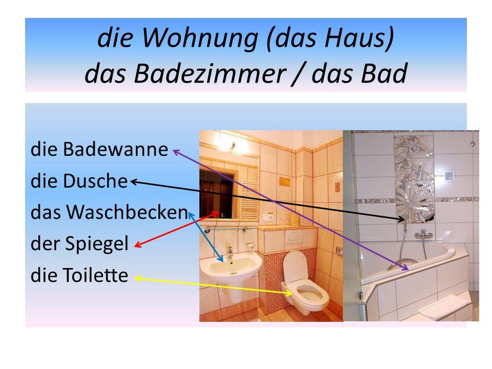 die Wohnung (das Haus) das Badezimmer / das Bad die Badewanne die Dusche das Waschbecken der Spiegel die Toilette