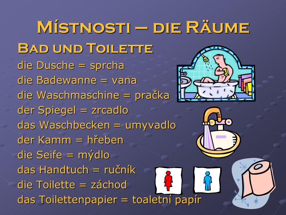 Místnosti – die Räume Bad und Toilette die Dusche = sprcha die Badewanne = vana die Waschmaschine = pračka der Spiegel = zrcadlo das Waschbecken = umyvadlo der Kamm = hřeben die Seife = mýdlo das Handtuch = ručník die Toilette = záchod das Toilettenpapier = toaletní papír