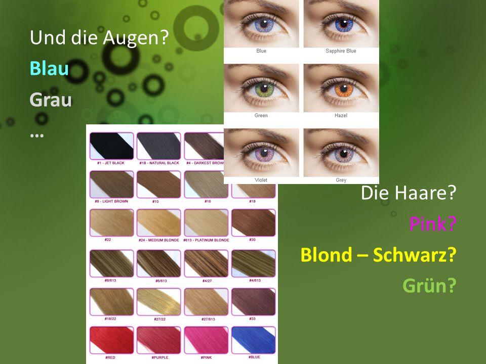 Und die Augen? Blau Grau … Die Haare? Pink? Blond – Schwarz? Grün?