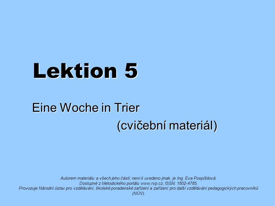 Lektion 5 Eine Woche in Trier (cvičební materiál) (cvičební materiál) Autorem materiálu a všech jeho částí, není-li uvedeno jinak, je Ing.