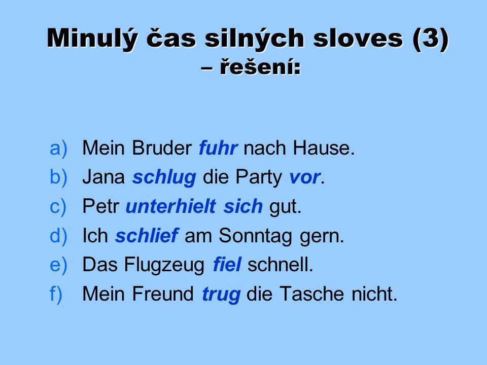Minulý čas silných sloves (3) Doplňte do vět správné tvary préterita sloves v závorkách: a) a)Mein Bruder ______ nach Hause. (fahren) b) b)Jana ______