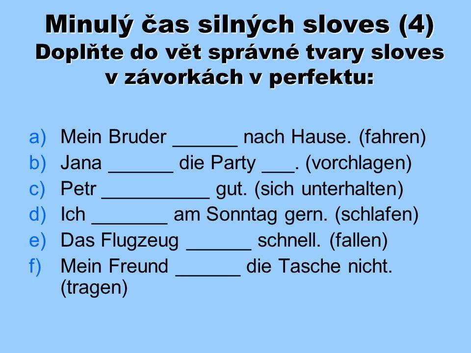 Minulý čas silných sloves (3) – řešení: a) a)Mein Bruder fuhr nach Hause. b) b)Jana schlug die Party vor. c) c)Petr unterhielt sich gut. d) d)Ich schl