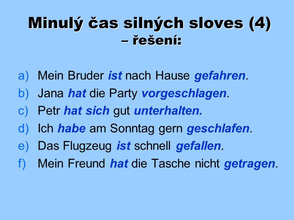 Minulý čas silných sloves (4) Doplňte do vět správné tvary sloves v závorkách v perfektu: a) a)Mein Bruder ______ nach Hause. (fahren) b) b)Jana _____