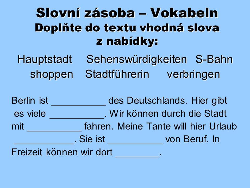 Slovní zásoba – Vokabeln Doplňte do textu vhodná slova z nabídky: Hauptstadt Sehenswürdigkeiten S-Bahn shoppen Stadtführerin verbringen Berlin ist __________ des Deutschlands.