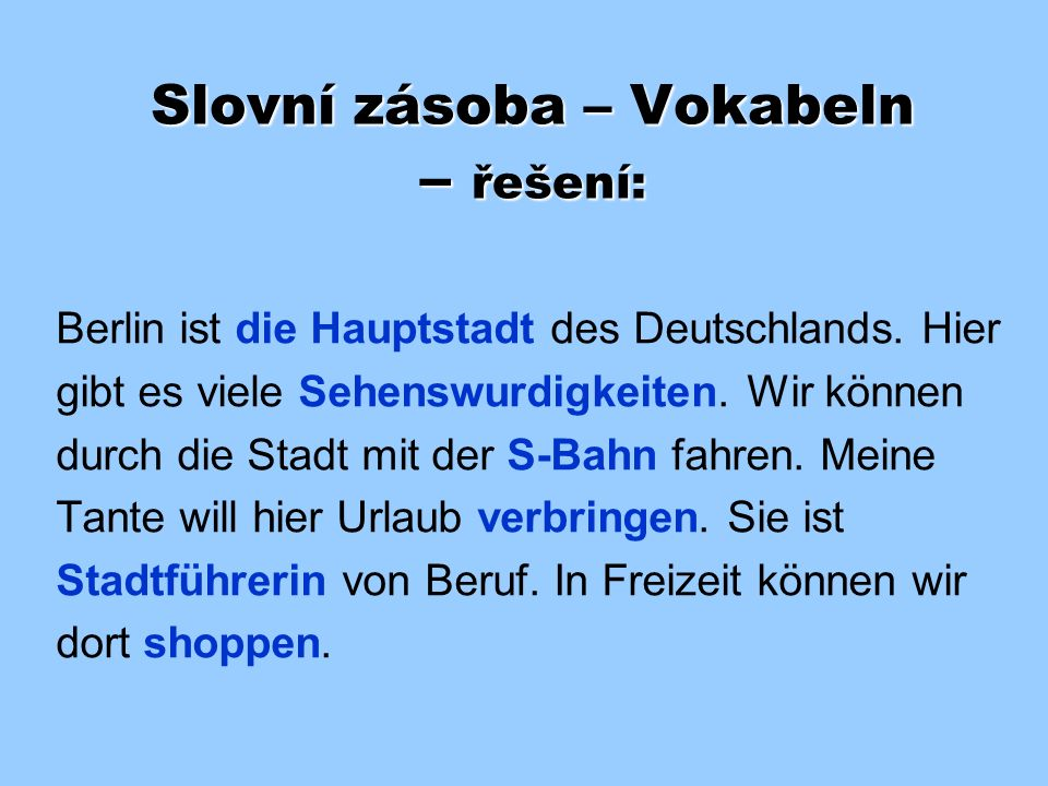 Slovní zásoba – Vokabeln Doplňte do textu vhodná slova z nabídky: Hauptstadt Sehenswürdigkeiten S-Bahn shoppen Stadtführerin verbringen Berlin ist ___