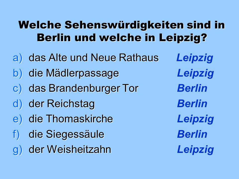 Welche Sehenswürdigkeiten sind in Berlin und welche in Leipzig? a)das Alte und Neue Rathaus _________ b)die Mädlerpassage _________ c)das Brandenburge