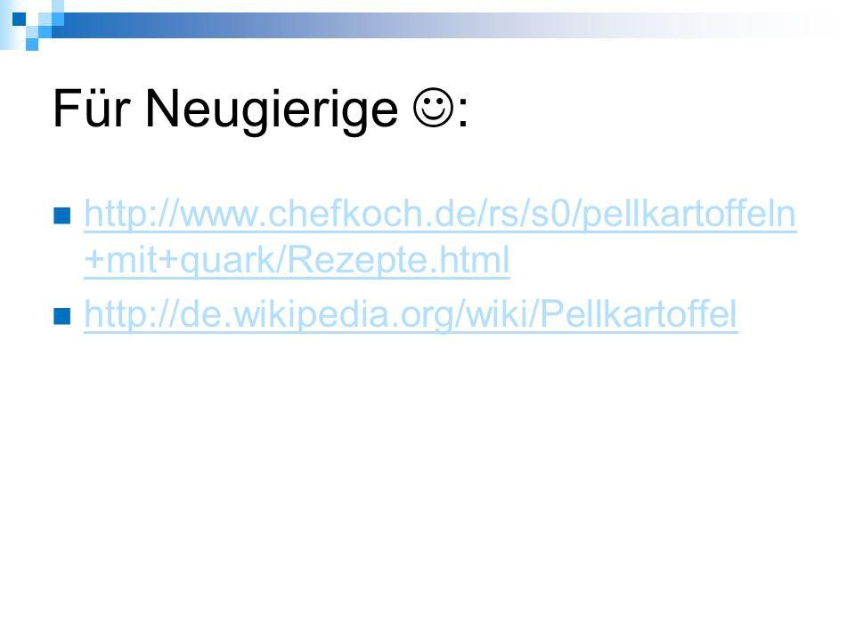 Für Neugierige : http://www.chefkoch.de/rs/s0/pellkartoffeln +mit+quark/Rezepte.html http://www.chefkoch.de/rs/s0/pellkartoffeln +mit+quark/Rezepte.html http://de.wikipedia.org/wiki/Pellkartoffel