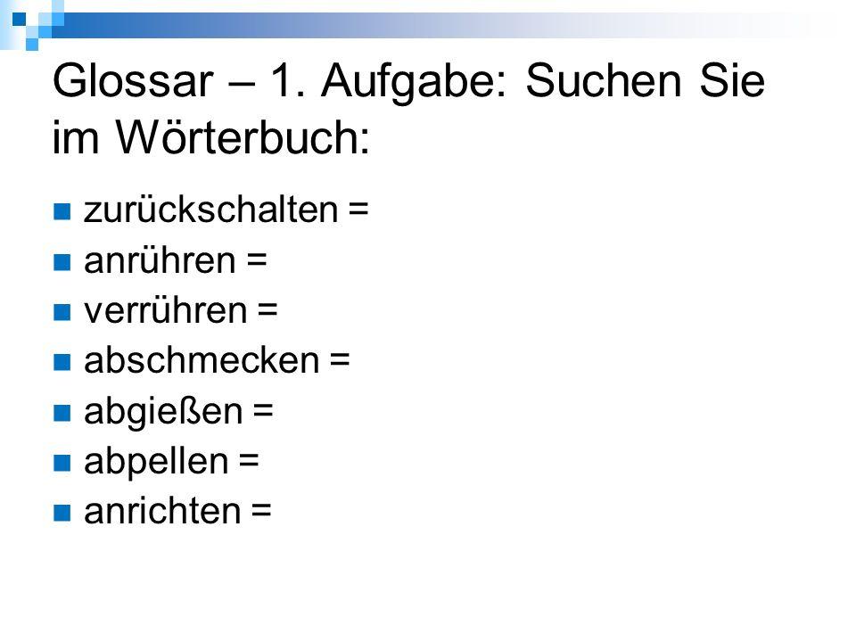 Glossar – Lösung: zurückschalten = přepnout zpět (zde: na nižší teplotu) anrühren = (zde) rozmíchat, rozdělat verrühren = (s)míchat, (s)mísit, zamíchat abschmecken = ochutnat abgießen = odlít, odlévat; (slít vodu např.