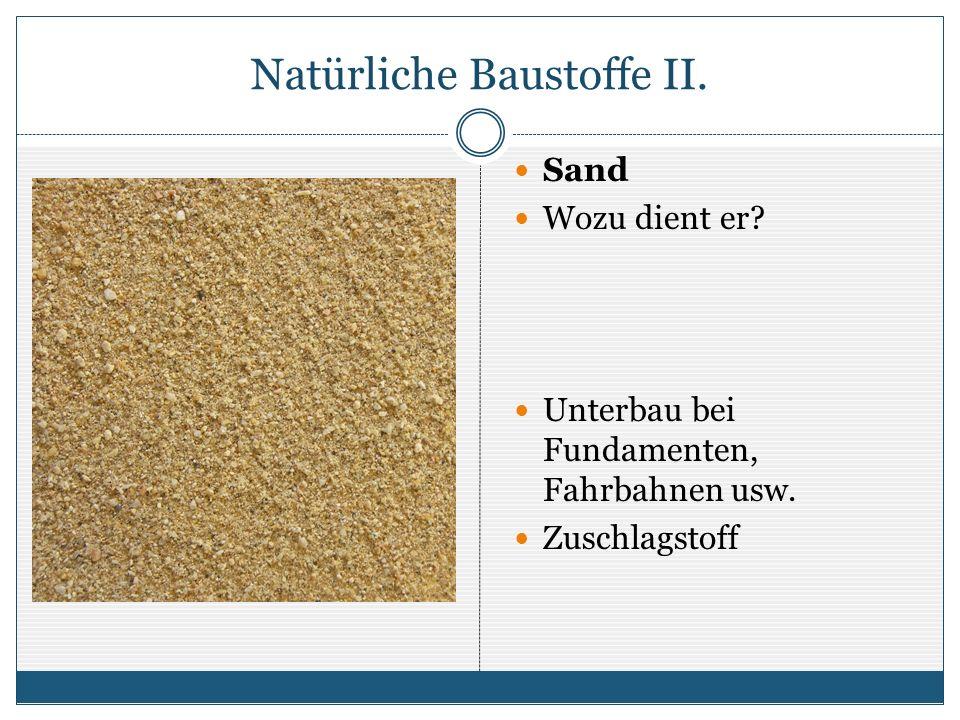 Natürliche Baustoffe II. Sand Wozu dient er? Unterbau bei Fundamenten, Fahrbahnen usw. Zuschlagstoff
