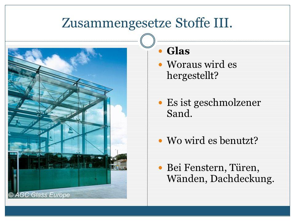 Zusammengesetze Stoffe III. Glas Woraus wird es hergestellt? Es ist geschmolzener Sand. Wo wird es benutzt? Bei Fenstern, Türen, Wänden, Dachdeckung.