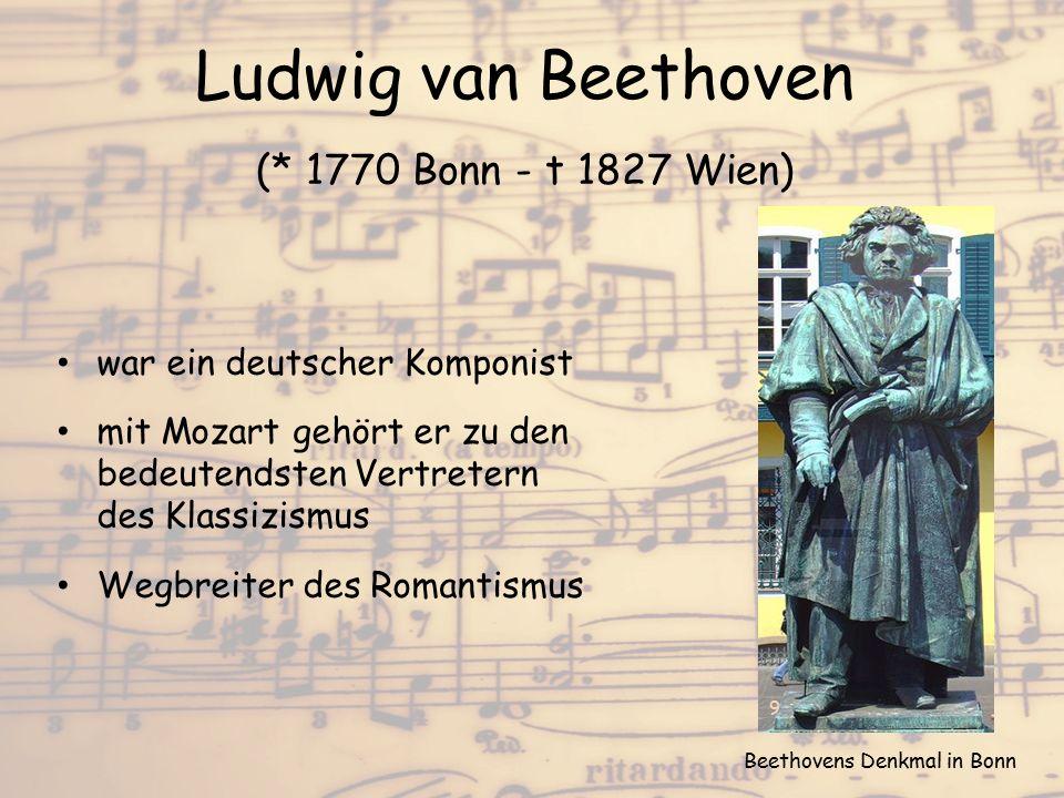 Ludwig van Beethoven (* 1770 Bonn - t 1827 Wien) war ein deutscher Komponist mit Mozart gehört er zu den bedeutendsten Vertretern des Klassizismus Weg