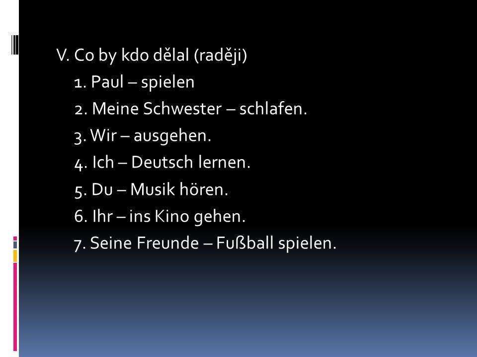 V. Co by kdo dělal (raději) 1. Paul – spielen 2. Meine Schwester – schlafen. 3. Wir – ausgehen. 4. Ich – Deutsch lernen. 5. Du – Musik hören. 6. Ihr –