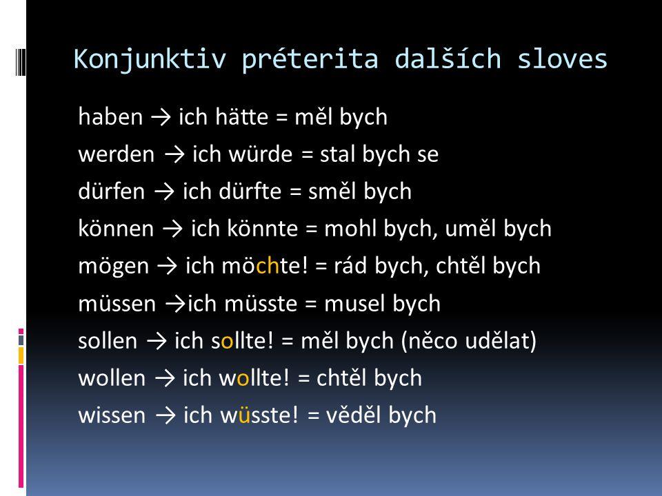 Konjunktiv préterita dalších sloves haben → ich hätte = měl bych werden → ich würde = stal bych se dürfen → ich dürfte = směl bych können → ich könnte = mohl bych, uměl bych mögen → ich möchte.