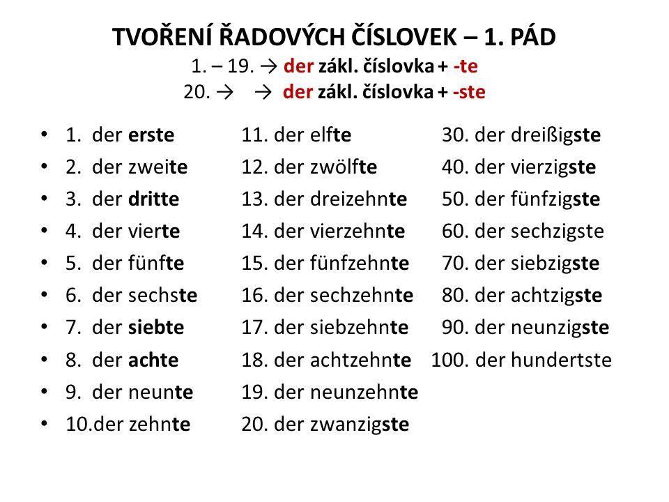 TVOŘENÍ ŘADOVÝCH ČÍSLOVEK – 1. PÁD 1. – 19. → der zákl. číslovka + -te 20. → → der zákl. číslovka + -ste 1. der erste11. der elfte30. der dreißigste 2