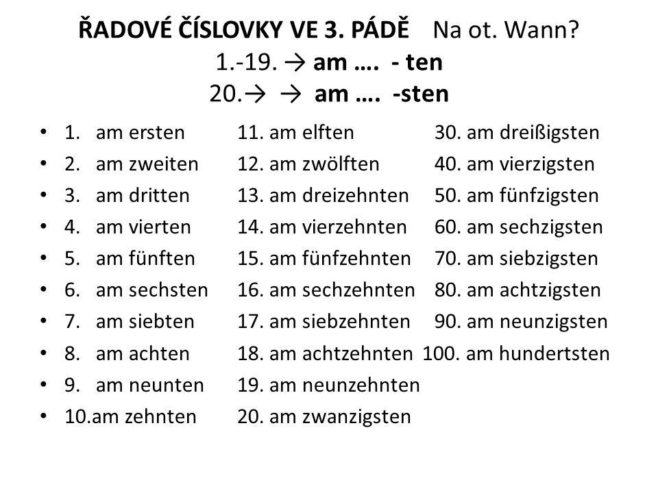ŘADOVÉ ČÍSLOVKY VE 3. PÁDĚ Na ot. Wann? 1.-19. → am …. - ten 20.→ → am …. -sten 1. am ersten11. am elften30. am dreißigsten 2. am zweiten12. am zwölft